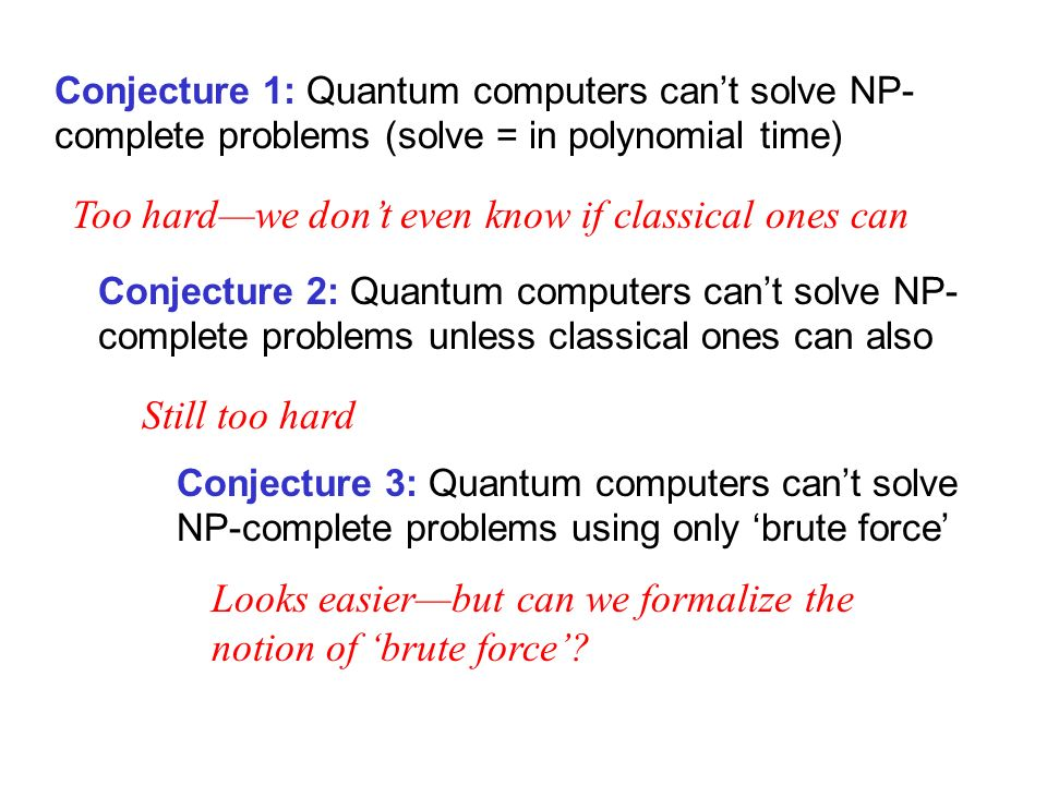 Conjecture 1: Quantum computers cant solve NP- complete problems (solve = in polynomial time) Too hardwe dont even know if classical ones can Conjecture 2: Quantum computers cant solve NP- complete problems unless classical ones can also Still too hard Conjecture 3: Quantum computers cant solve NP-complete problems using only brute force Looks easierbut can we formalize the notion of brute force