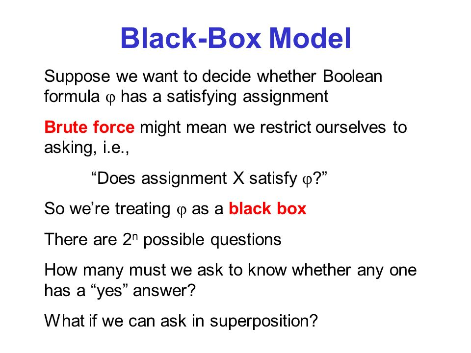 Black-Box Model Suppose we want to decide whether Boolean formula has a satisfying assignment Brute force might mean we restrict ourselves to asking, i.e., Does assignment X satisfy .