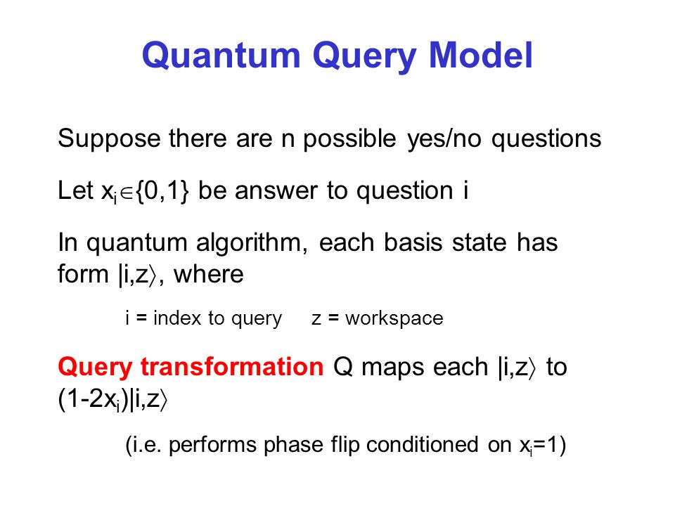Quantum Query Model Suppose there are n possible yes/no questions Let x i {0,1} be answer to question i In quantum algorithm, each basis state has form |i,z, where i = index to query z = workspace Query transformation Q maps each |i,z to (1-2x i )|i,z (i.e.