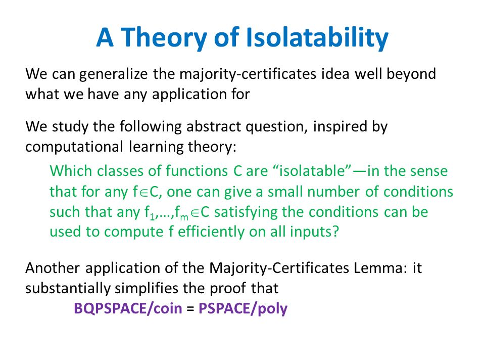 A Theory of Isolatability Which classes of functions C are isolatablein the sense that for any f C, one can give a small number of conditions such that any f 1,…,f m C satisfying the conditions can be used to compute f efficiently on all inputs.
