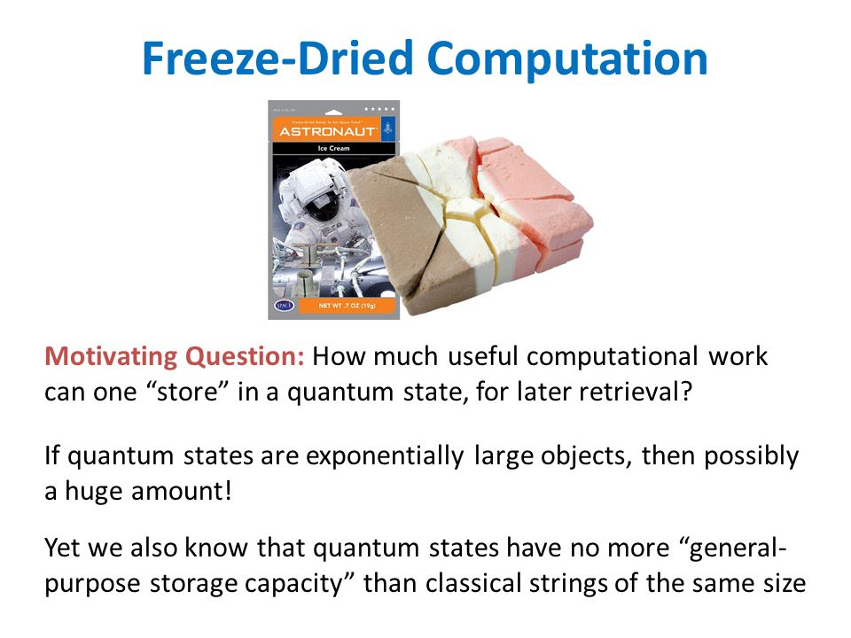 Freeze-Dried Computation Motivating Question: How much useful computational work can one store in a quantum state, for later retrieval.