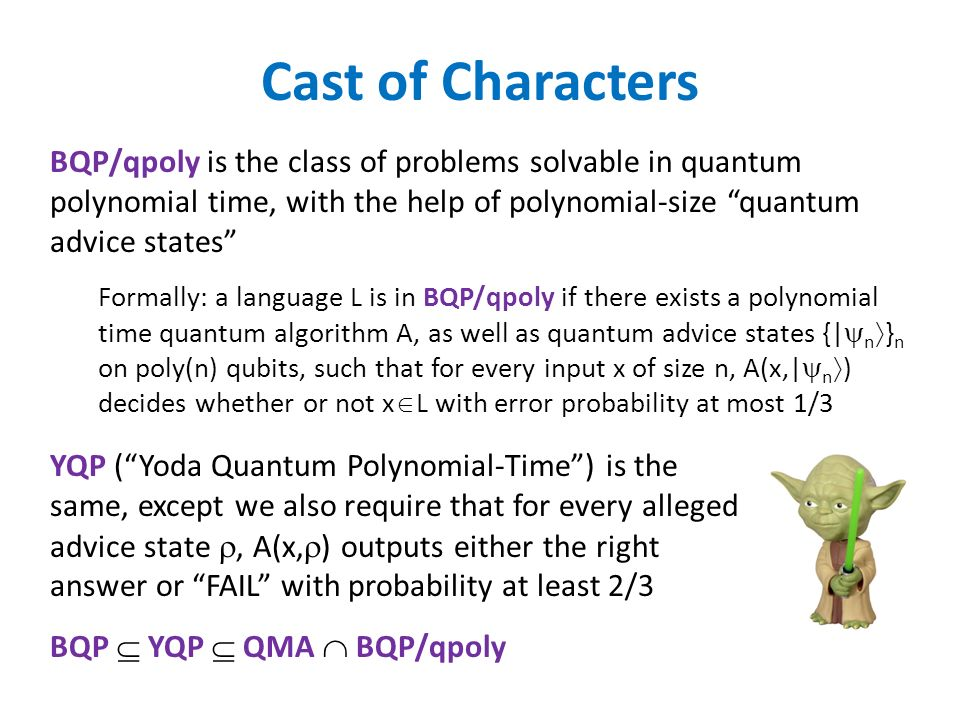 Cast of Characters BQP/qpoly is the class of problems solvable in quantum polynomial time, with the help of polynomial-size quantum advice states Formally: a language L is in BQP/qpoly if there exists a polynomial time quantum algorithm A, as well as quantum advice states {| n } n on poly(n) qubits, such that for every input x of size n, A(x,| n ) decides whether or not x L with error probability at most 1/3 YQP (Yoda Quantum Polynomial-Time) is the same, except we also require that for every alleged advice state, A(x, ) outputs either the right answer or FAIL with probability at least 2/3 BQP YQP QMA BQP/qpoly