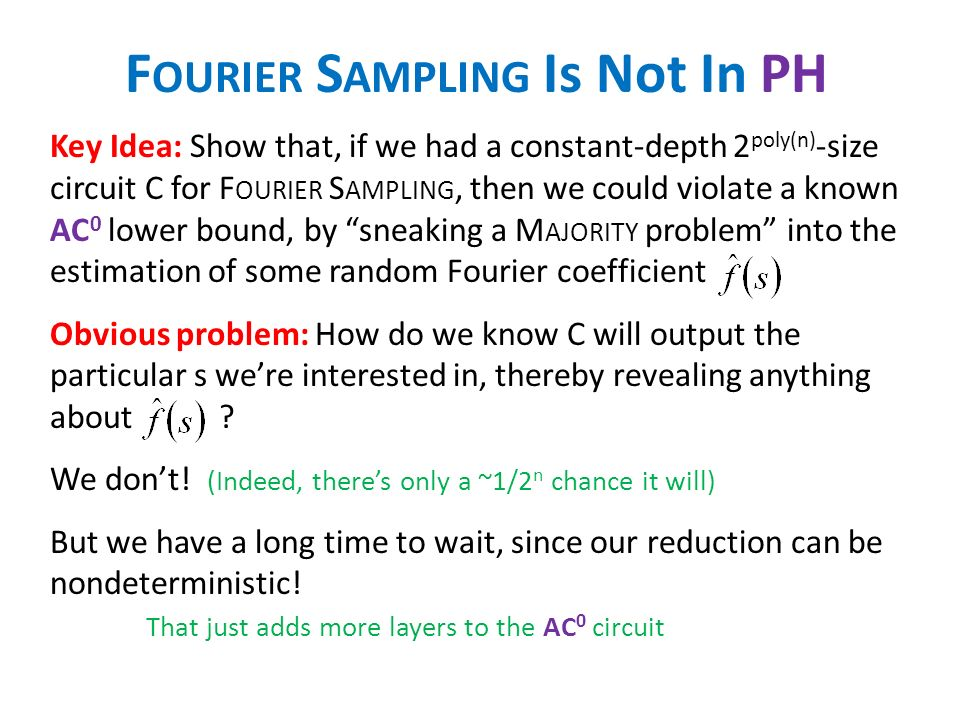 F OURIER S AMPLING Is Not In PH Key Idea: Show that, if we had a constant-depth 2 poly(n) -size circuit C for F OURIER S AMPLING, then we could violate a known AC 0 lower bound, by sneaking a M AJORITY problem into the estimation of some random Fourier coefficient Obvious problem: How do we know C will output the particular s were interested in, thereby revealing anything about .