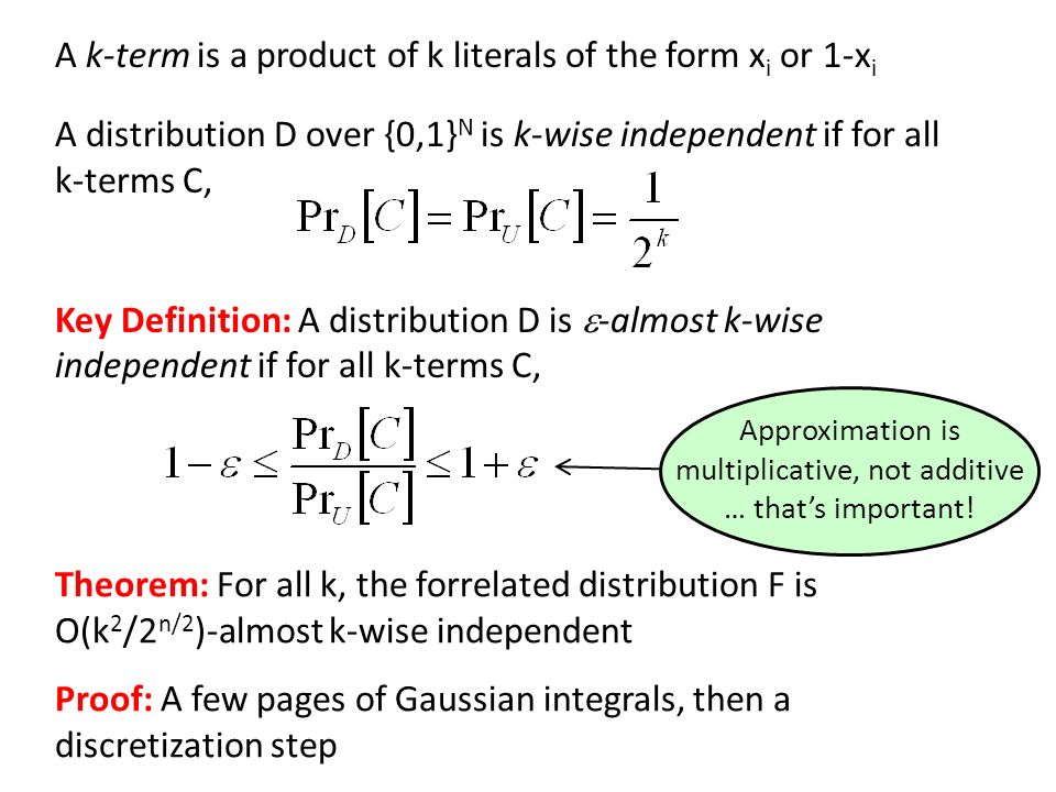 Key Definition: A distribution D is -almost k-wise independent if for all k-terms C, Theorem: For all k, the forrelated distribution F is O(k 2 /2 n/2 )-almost k-wise independent Proof: A few pages of Gaussian integrals, then a discretization step A k-term is a product of k literals of the form x i or 1-x i A distribution D over {0,1} N is k-wise independent if for all k-terms C, Approximation is multiplicative, not additive … thats important!