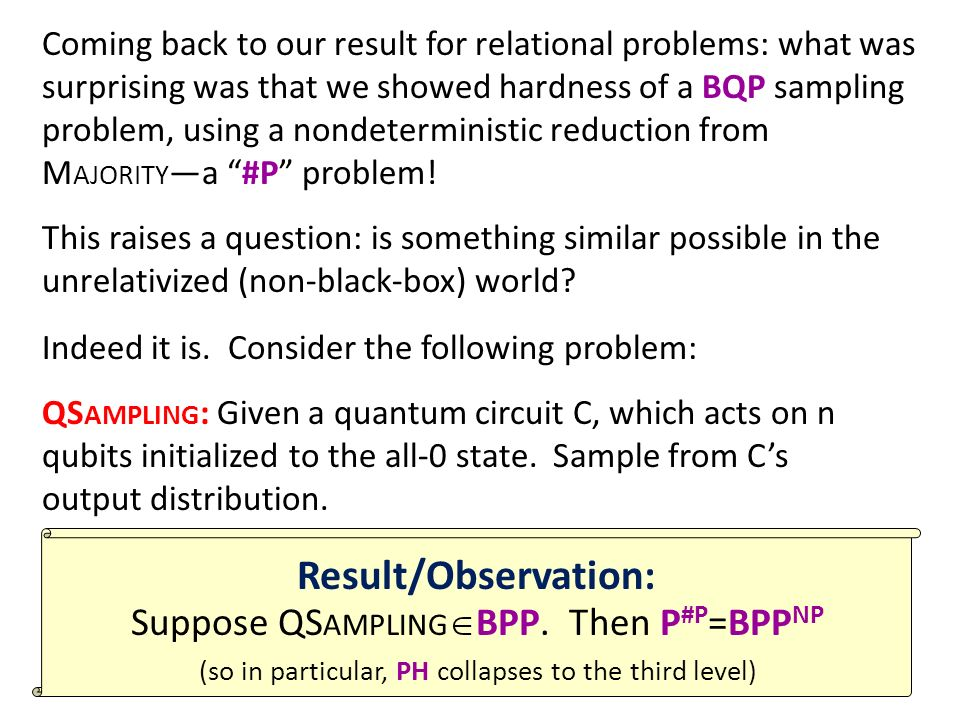 Coming back to our result for relational problems: what was surprising was that we showed hardness of a BQP sampling problem, using a nondeterministic reduction from M AJORITY a #P problem.