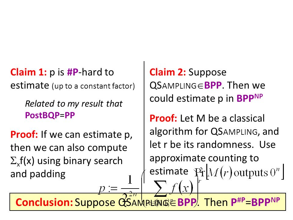 Claim 1: p is #P-hard to estimate (up to a constant factor) Related to my result that PostBQP=PP Proof: If we can estimate p, then we can also compute x f(x) using binary search and padding Claim 2: Suppose QS AMPLING BPP.