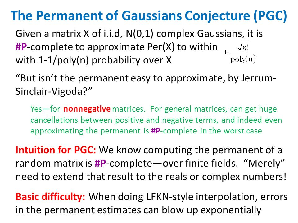 The Permanent of Gaussians Conjecture (PGC) Given a matrix X of i.i.d, N(0,1) complex Gaussians, it is #P-complete to approximate Per(X) to within with 1-1/poly(n) probability over X But isnt the permanent easy to approximate, by Jerrum- Sinclair-Vigoda.
