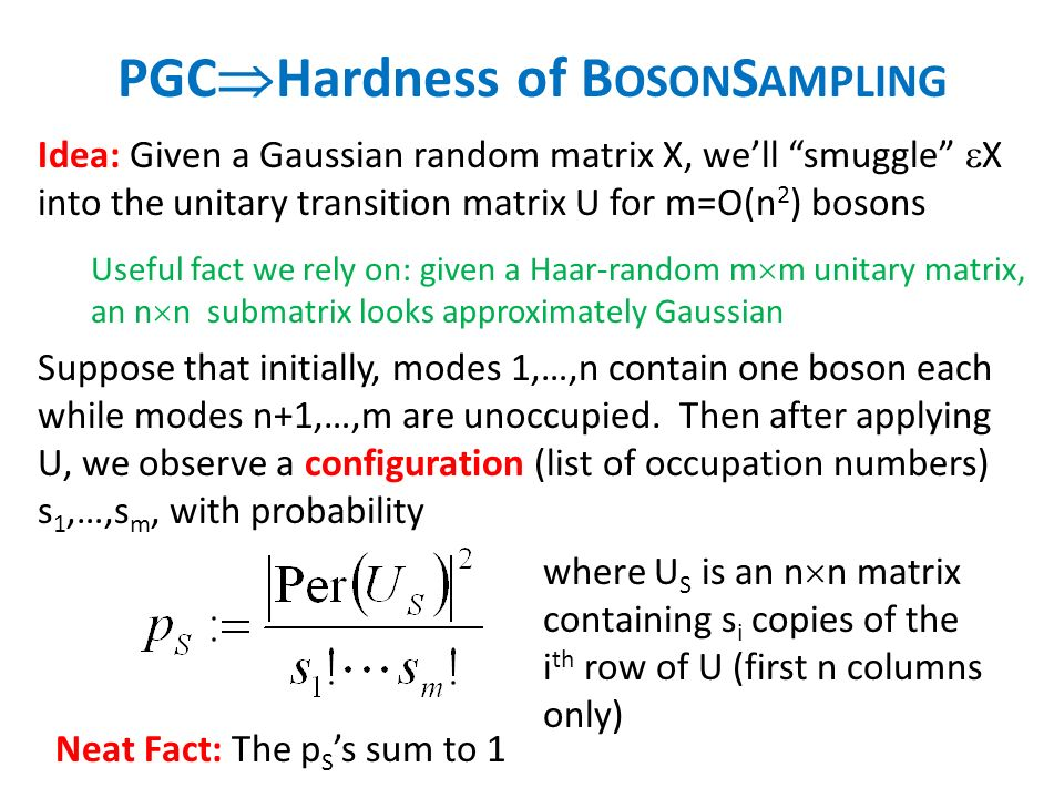 PGC Hardness of B OSON S AMPLING Idea: Given a Gaussian random matrix X, well smuggle X into the unitary transition matrix U for m=O(n 2 ) bosons Useful fact we rely on: given a Haar-random m m unitary matrix, an n n submatrix looks approximately Gaussian Neat Fact: The p S s sum to 1 where U S is an n n matrix containing s i copies of the i th row of U (first n columns only) Suppose that initially, modes 1,…,n contain one boson each while modes n+1,…,m are unoccupied.
