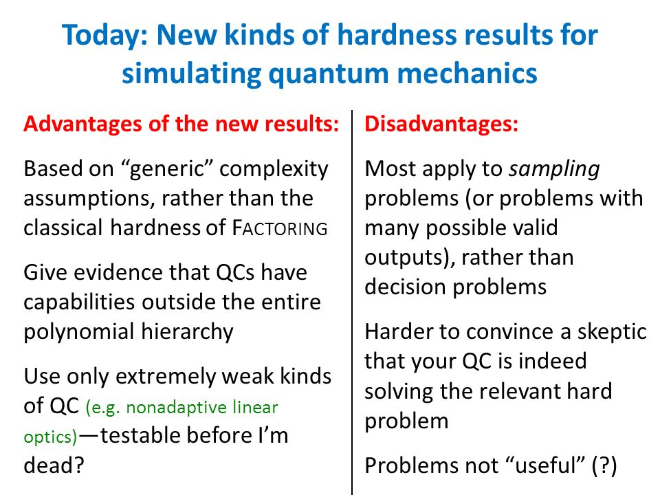 Advantages of the new results: Based on generic complexity assumptions, rather than the classical hardness of F ACTORING Give evidence that QCs have capabilities outside the entire polynomial hierarchy Use only extremely weak kinds of QC (e.g.