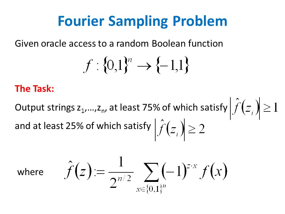 Fourier Sampling Problem Given oracle access to a random Boolean function The Task: Output strings z 1,…,z n, at least 75% of which satisfy and at least 25% of which satisfy where