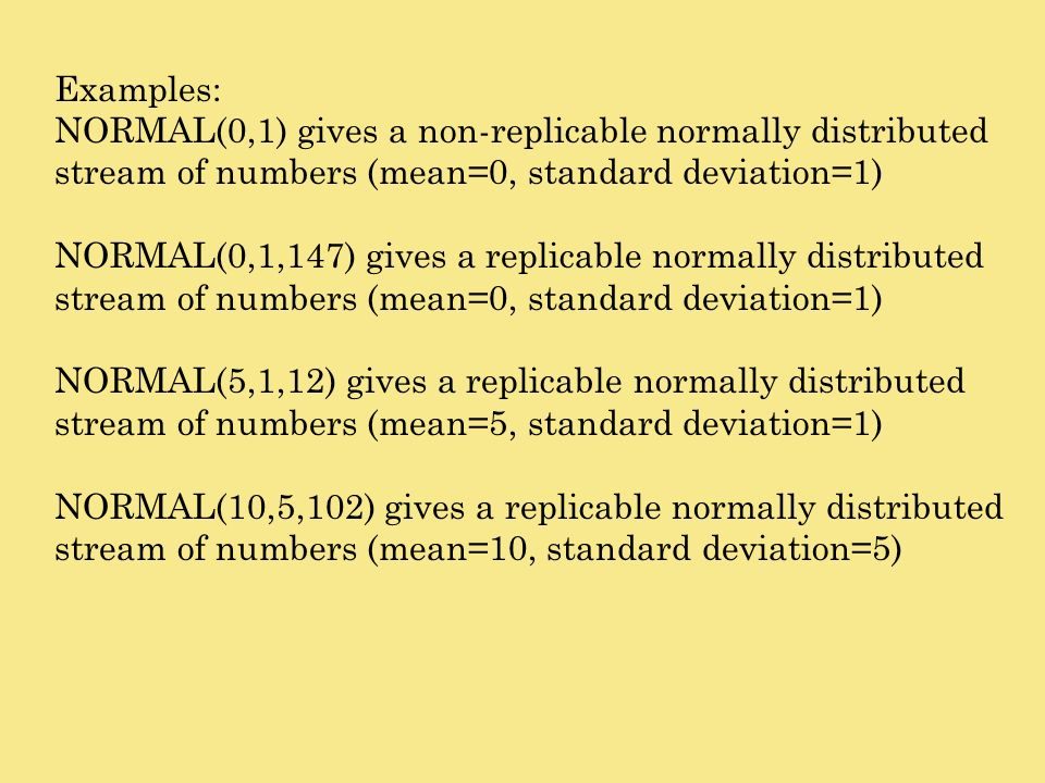 Examples: NORMAL(0,1) gives a non-replicable normally distributed stream of numbers (mean=0, standard deviation=1) NORMAL(0,1,147) gives a replicable
