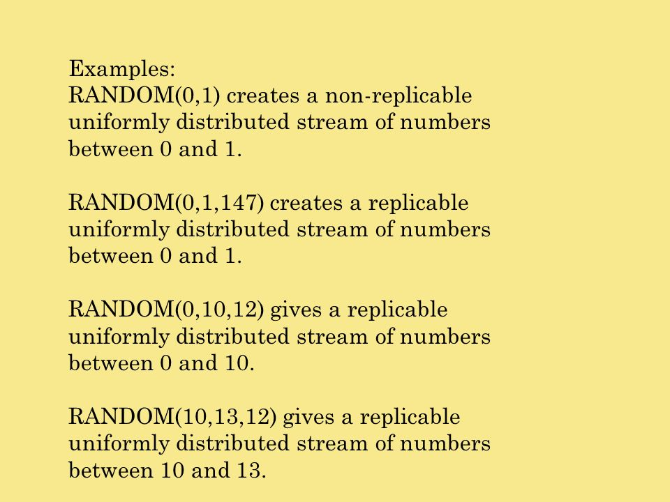 Examples: RANDOM(0,1) creates a non-replicable uniformly distributed stream of numbers between 0 and 1. RANDOM(0,1,147) creates a replicable uniformly