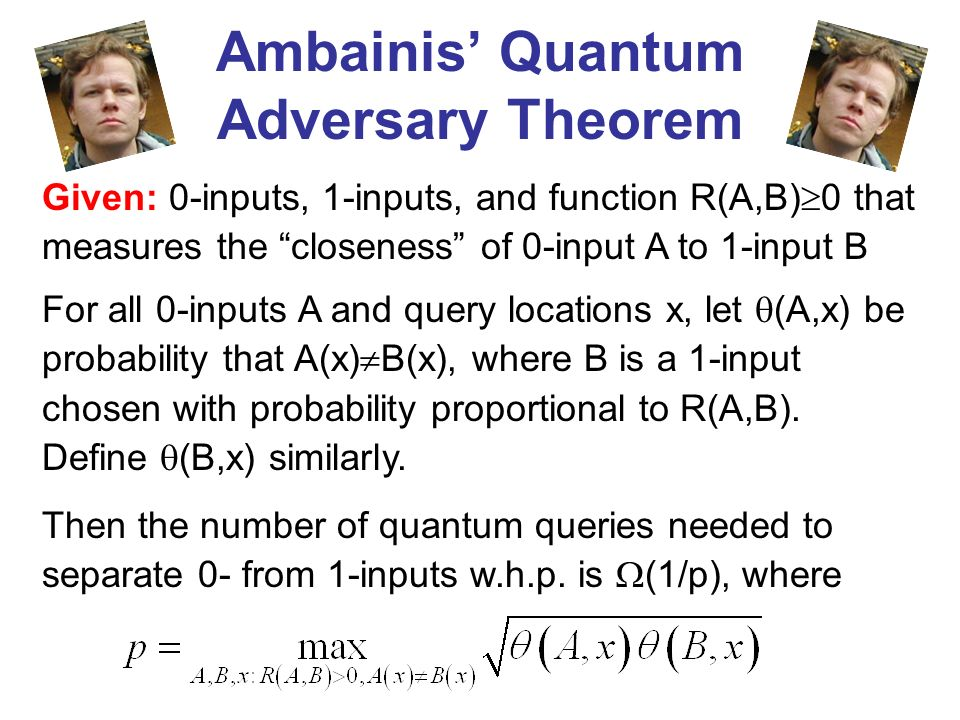 Ambainis Quantum Adversary Theorem Then the number of quantum queries needed to separate 0- from 1-inputs w.h.p. is (1/p), where Given: 0-inputs, 1-in