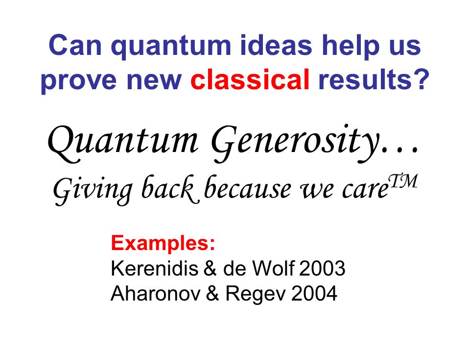 Quantum Generosity… Giving back because we care TM Can quantum ideas help us prove new classical results? Examples: Kerenidis & de Wolf 2003 Aharonov
