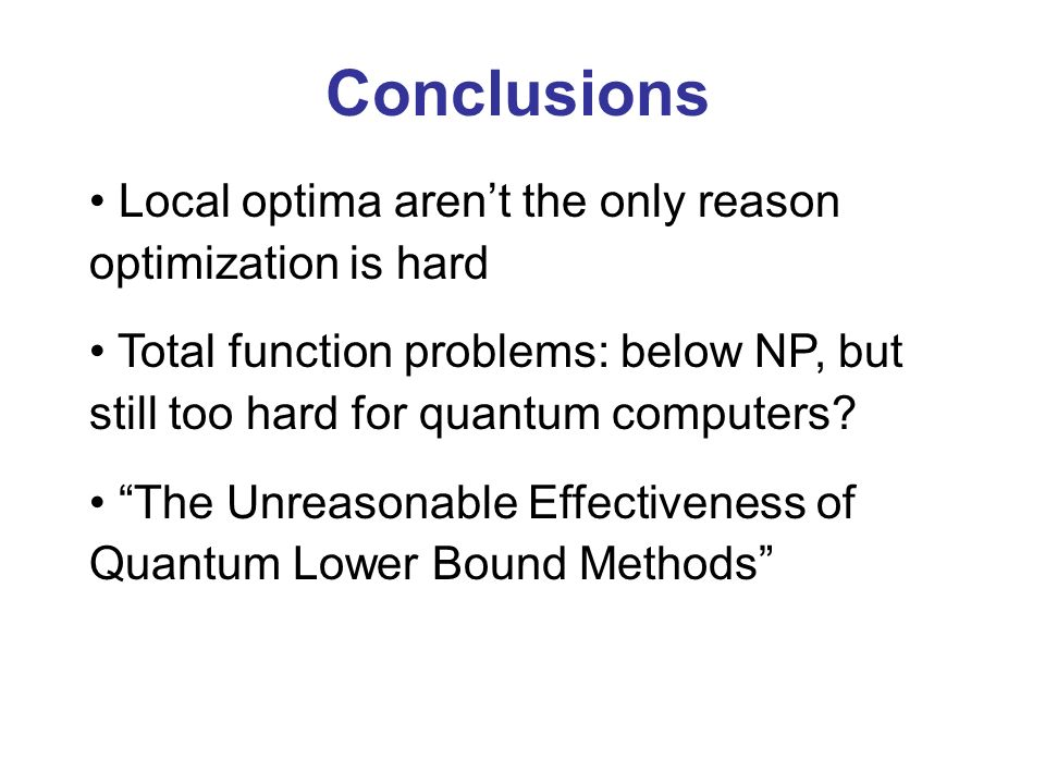 Conclusions Local optima arent the only reason optimization is hard Total function problems: below NP, but still too hard for quantum computers.