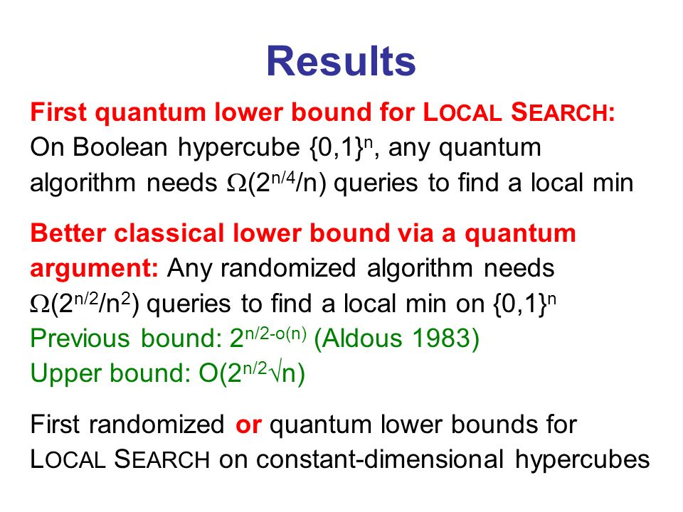Results First quantum lower bound for L OCAL S EARCH : On Boolean hypercube {0,1} n, any quantum algorithm needs (2 n/4 /n) queries to find a local mi