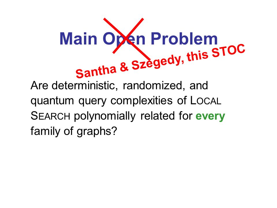 Main Open Problem Are deterministic, randomized, and quantum query complexities of L OCAL S EARCH polynomially related for every family of graphs.