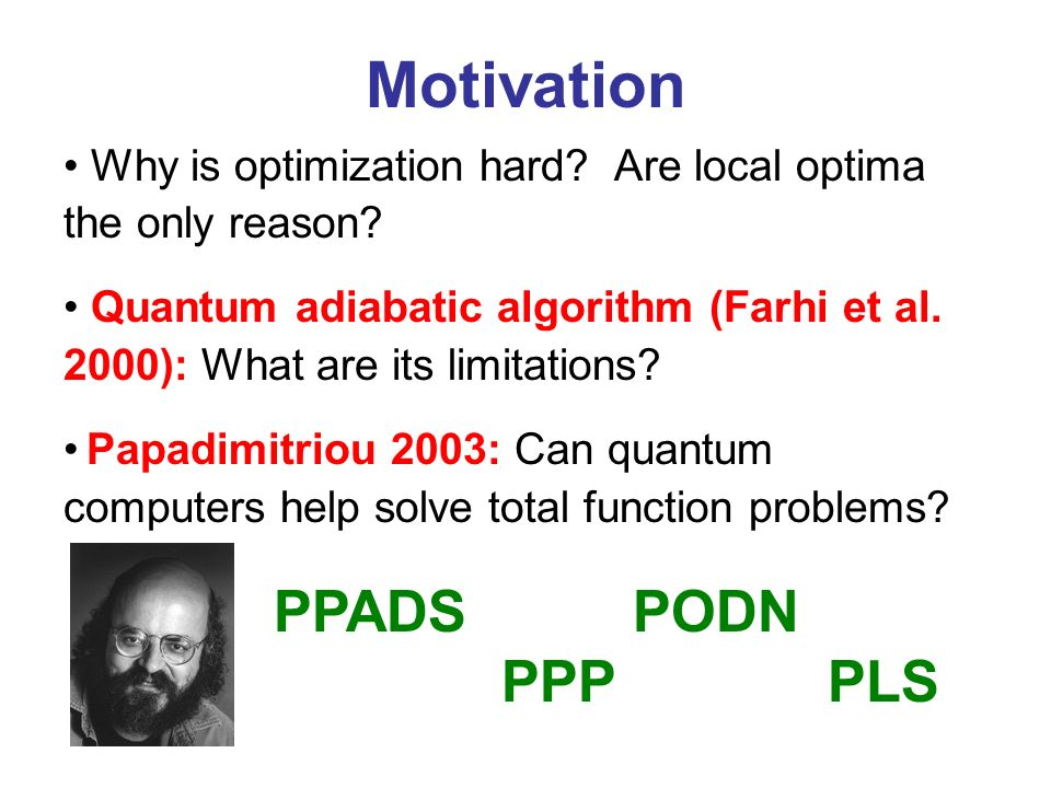 Motivation Why is optimization hard? Are local optima the only reason? Quantum adiabatic algorithm (Farhi et al. 2000): What are its limitations? Papa