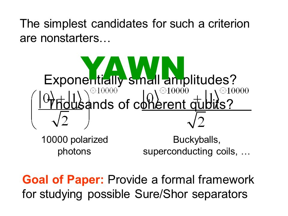 Goal of Paper: Provide a formal framework for studying possible Sure/Shor separators The simplest candidates for such a criterion are nonstarters… Exponentially small amplitudes.