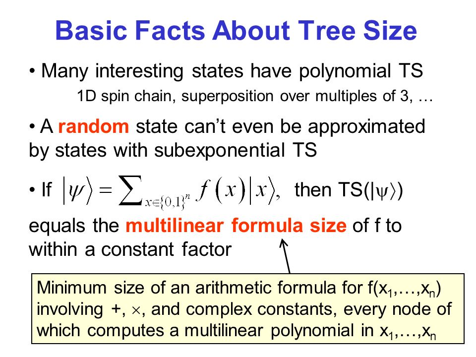 Many interesting states have polynomial TS 1D spin chain, superposition over multiples of 3, … Basic Facts About Tree Size A random state cant even be approximated by states with subexponential TS If then TS(| ) equals the multilinear formula size of f to within a constant factor Minimum size of an arithmetic formula for f(x 1,…,x n ) involving +,, and complex constants, every node of which computes a multilinear polynomial in x 1,…,x n