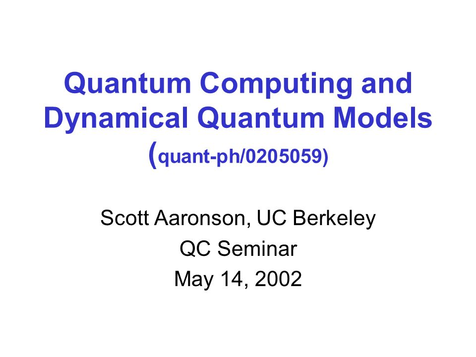 Quantum Computing and Dynamical Quantum Models ( quant-ph/0205059) Scott Aaronson, UC Berkeley QC Seminar May 14, 2002