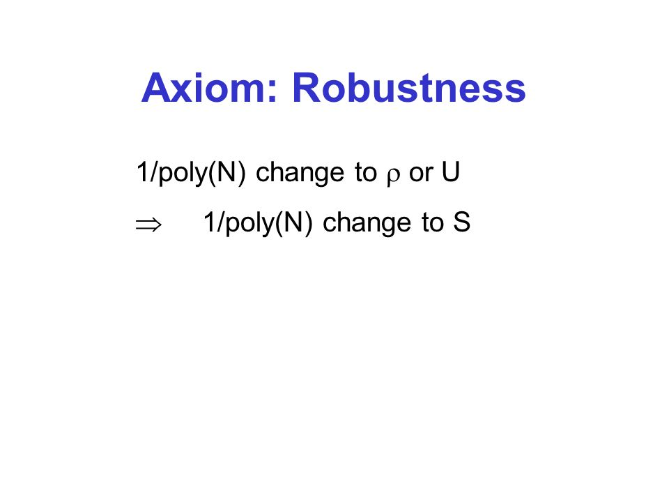 Axiom: Robustness 1/poly(N) change to or U 1/poly(N) change to S