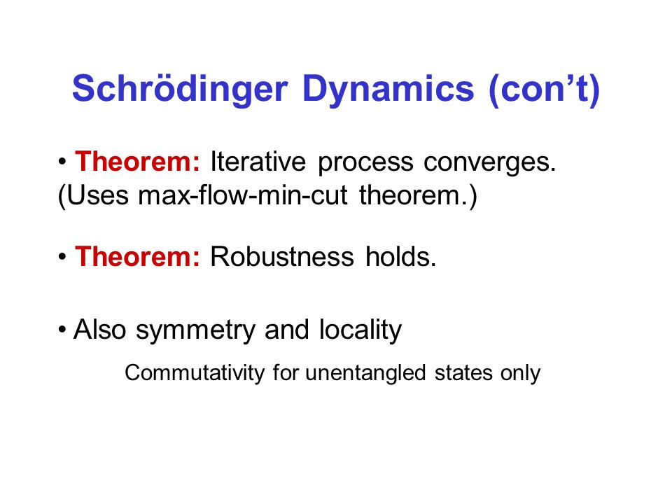 Schrödinger Dynamics (cont) Theorem: Iterative process converges. (Uses max-flow-min-cut theorem.) Also symmetry and locality Commutativity for unenta