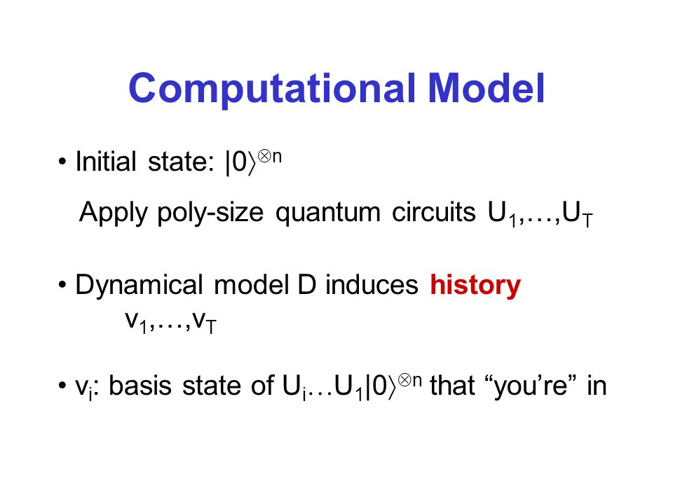 Computational Model Initial state: |0 n Apply poly-size quantum circuits U 1,…,U T Dynamical model D induces history v 1,…,v T v i : basis state of U i U 1 |0 n that youre in