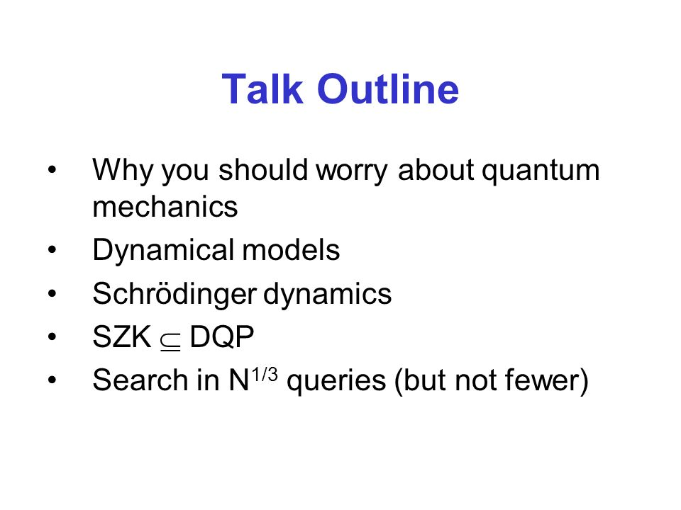 Talk Outline Why you should worry about quantum mechanics Dynamical models Schrödinger dynamics SZK DQP Search in N 1/3 queries (but not fewer)