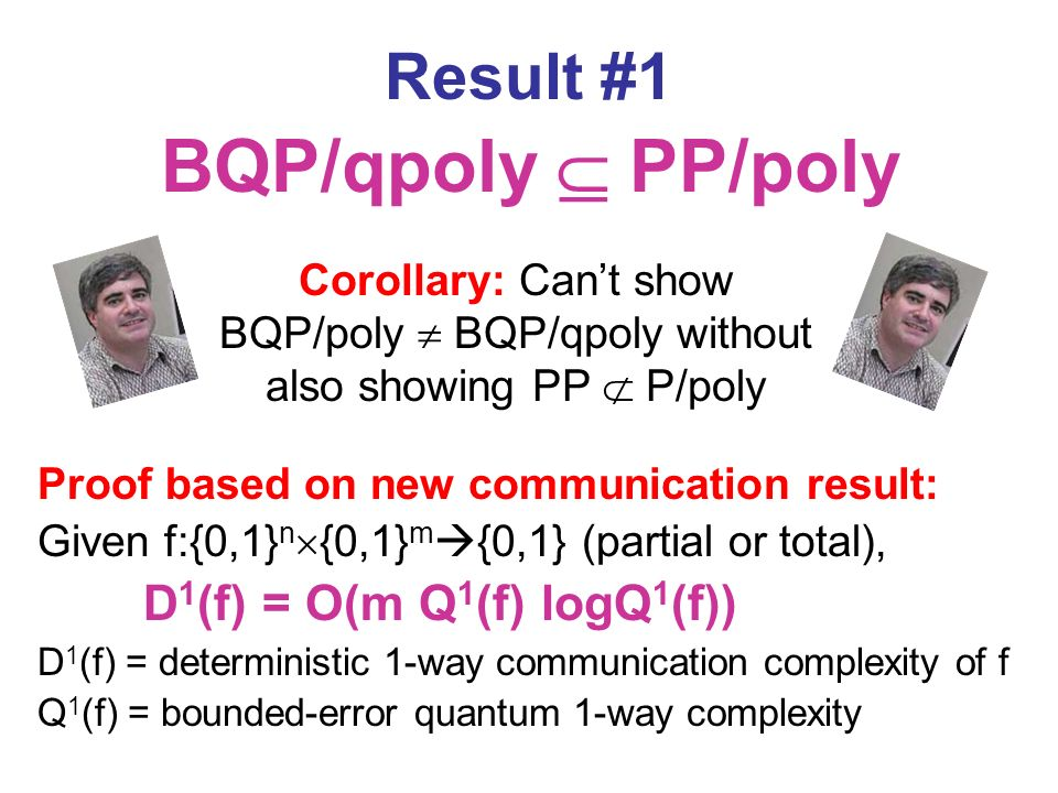 Result #1 BQP/qpoly PP/poly Proof based on new communication result: Given f:{0,1} n {0,1} m {0,1} (partial or total), D 1 (f) = O(m Q 1 (f) logQ 1 (f)) D 1 (f) = deterministic 1-way communication complexity of f Q 1 (f) = bounded-error quantum 1-way complexity Corollary: Cant show BQP/poly BQP/qpoly without also showing PP P/poly
