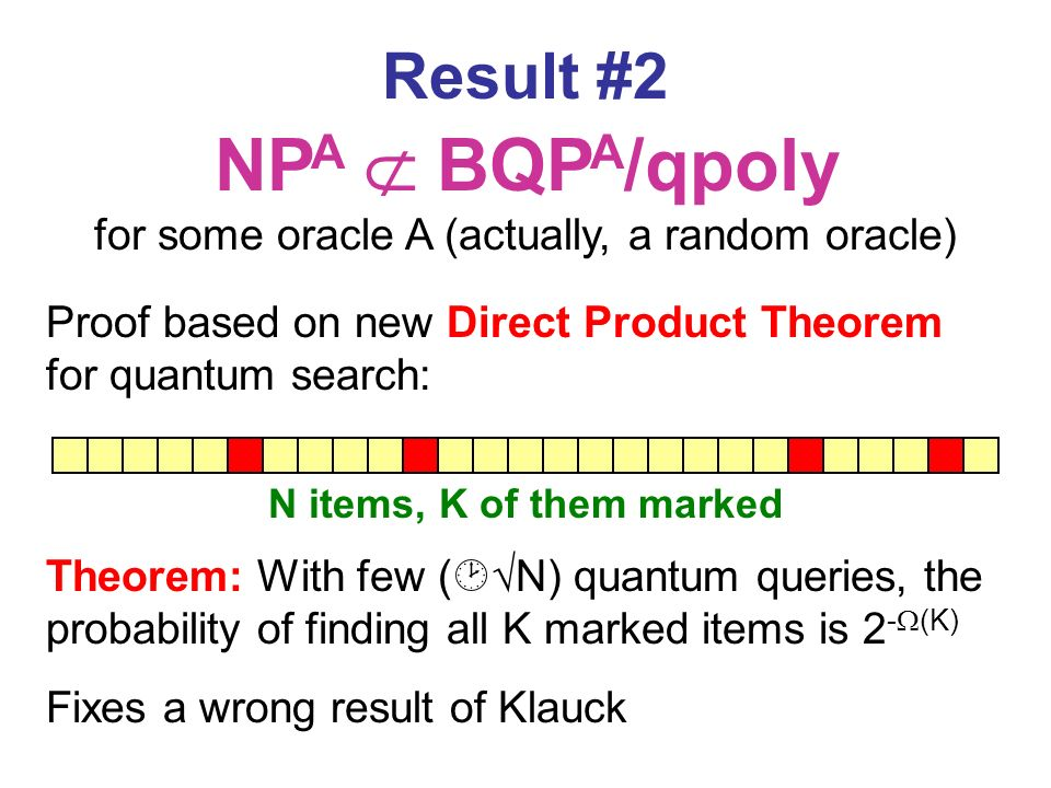 Result #2 NP A BQP A /qpoly for some oracle A (actually, a random oracle) Proof based on new Direct Product Theorem for quantum search: Theorem: With few ( N) quantum queries, the probability of finding all K marked items is 2 - (K) Fixes a wrong result of Klauck N items, K of them marked