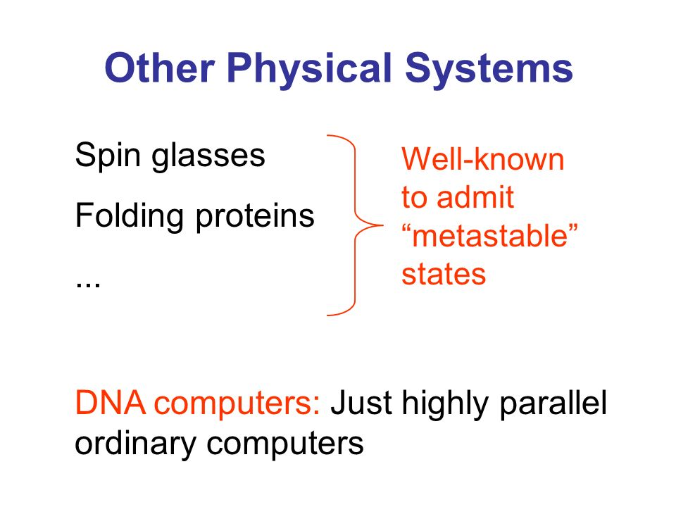 Other Physical Systems Well-known to admit metastable states Spin glasses Folding proteins... DNA computers: Just highly parallel ordinary computers