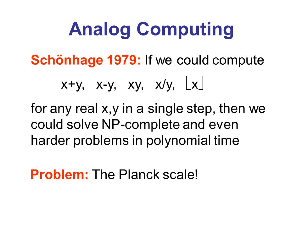 Analog Computing Schönhage 1979: If we could compute x+y, x-y, xy, x/y, x for any real x,y in a single step, then we could solve NP-complete and even
