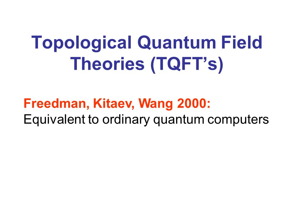 Topological Quantum Field Theories (TQFTs) Freedman, Kitaev, Wang 2000: Equivalent to ordinary quantum computers