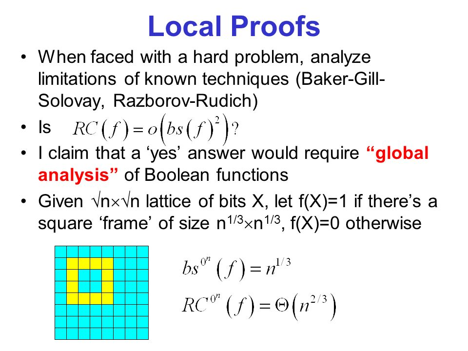 Local Proofs When faced with a hard problem, analyze limitations of known techniques (Baker-Gill- Solovay, Razborov-Rudich) Is I claim that a yes answer would require global analysis of Boolean functions Given n n lattice of bits X, let f(X)=1 if theres a square frame of size n 1/3 n 1/3, f(X)=0 otherwise