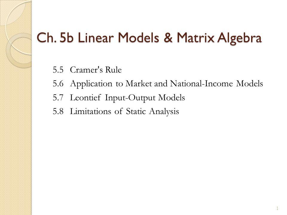 Ch. 5b Linear Models & Matrix Algebra 5.5Cramer's Rule 5.6Application to Market and National-Income Models 5.7Leontief Input-Output Models 5.8Limitati