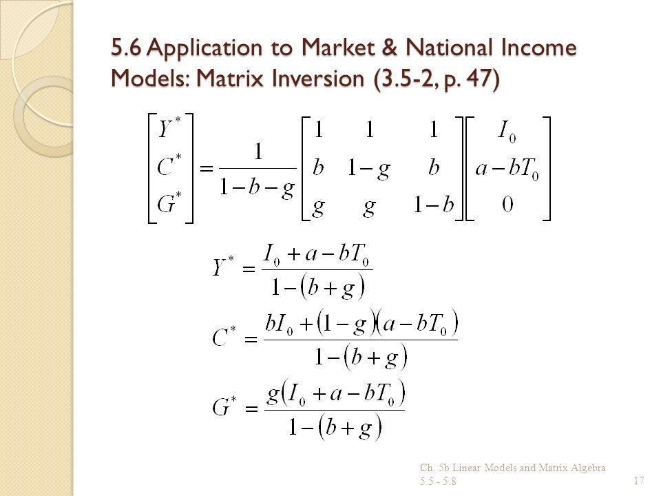 5.6 Application to Market & National Income Models: Matrix Inversion (3.5-2, p. 47) Ch. 5b Linear Models and Matrix Algebra 5.5 - 5.817