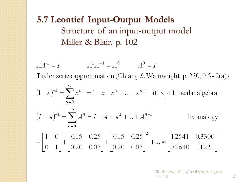 Ch. 5b Linear Models and Matrix Algebra 5.5 - 5.824 5.7 Leontief Input-Output Models Structure of an input-output model Miller & Blair, p. 102