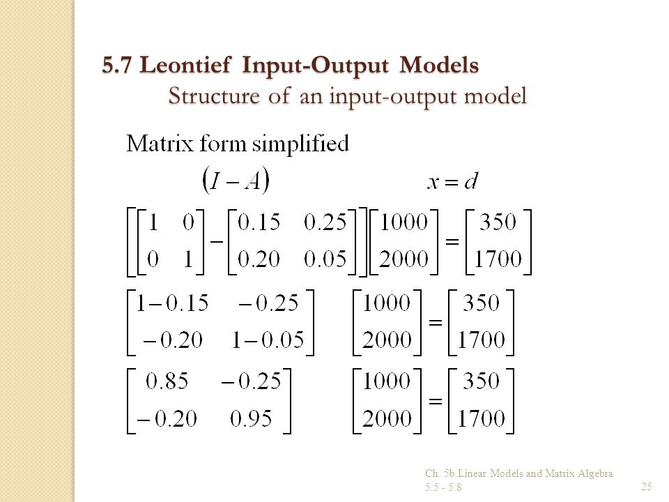 Ch. 5b Linear Models and Matrix Algebra 5.5 - 5.825 5.7 Leontief Input-Output Models Structure of an input-output model