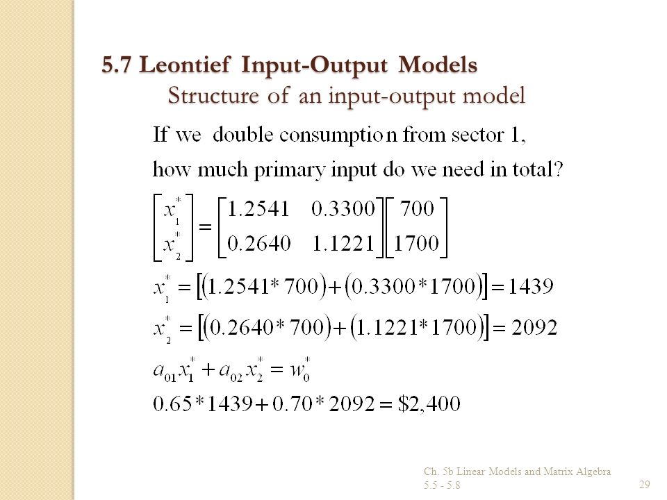 Ch. 5b Linear Models and Matrix Algebra 5.5 - 5.829 5.7 Leontief Input-Output Models Structure of an input-output model