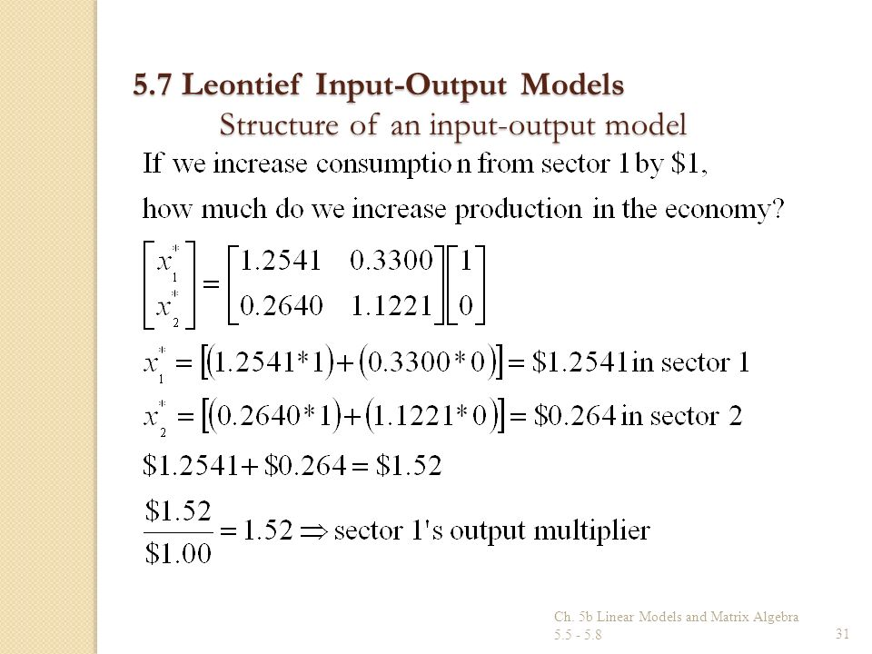 Ch. 5b Linear Models and Matrix Algebra 5.5 - 5.831 5.7 Leontief Input-Output Models Structure of an input-output model