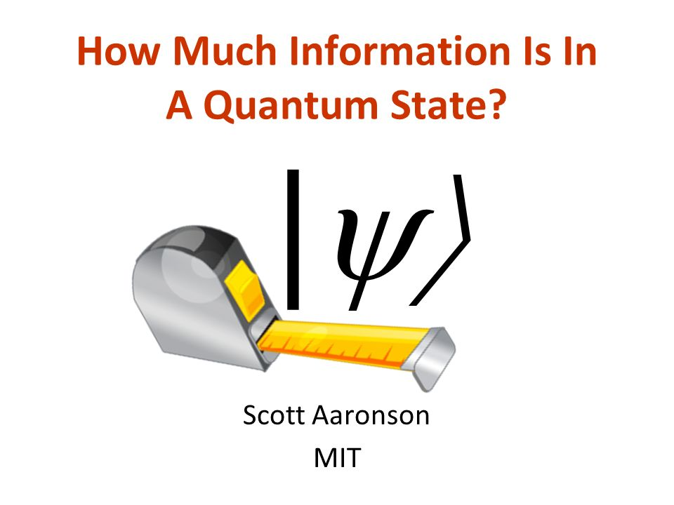 How Much Information Is In A Quantum State Scott Aaronson MIT |