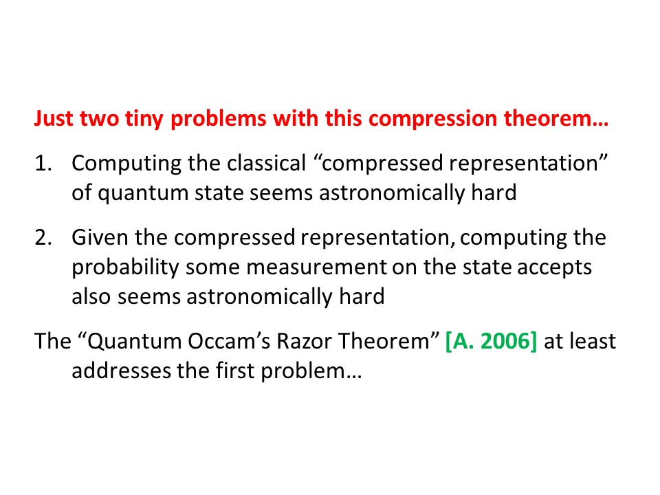 Just two tiny problems with this compression theorem… 1.Computing the classical compressed representation of quantum state seems astronomically hard 2.Given the compressed representation, computing the probability some measurement on the state accepts also seems astronomically hard The Quantum Occams Razor Theorem [A.