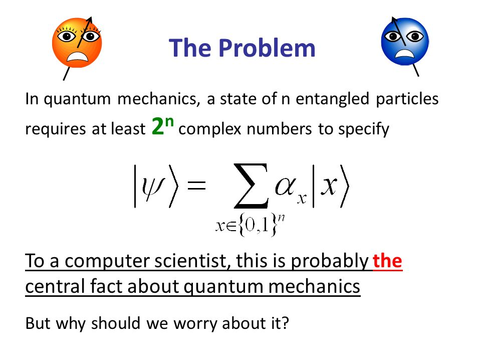 The Problem In quantum mechanics, a state of n entangled particles requires at least 2 n complex numbers to specify To a computer scientist, this is probably the central fact about quantum mechanics But why should we worry about it