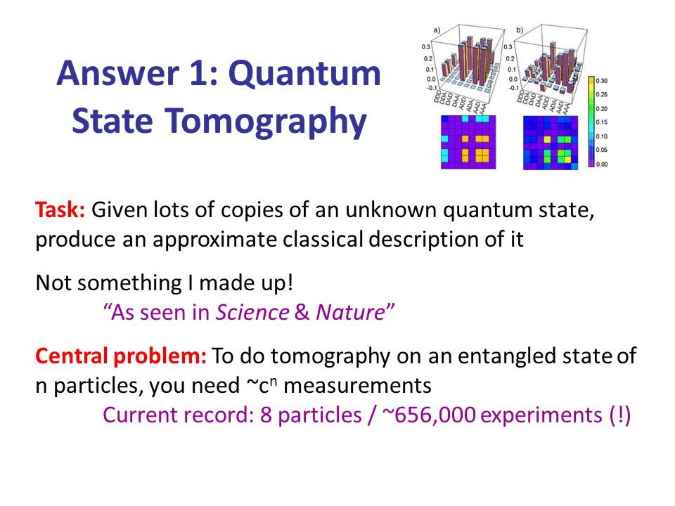 Answer 1: Quantum State Tomography Task: Given lots of copies of an unknown quantum state, produce an approximate classical description of it Not something I made up.
