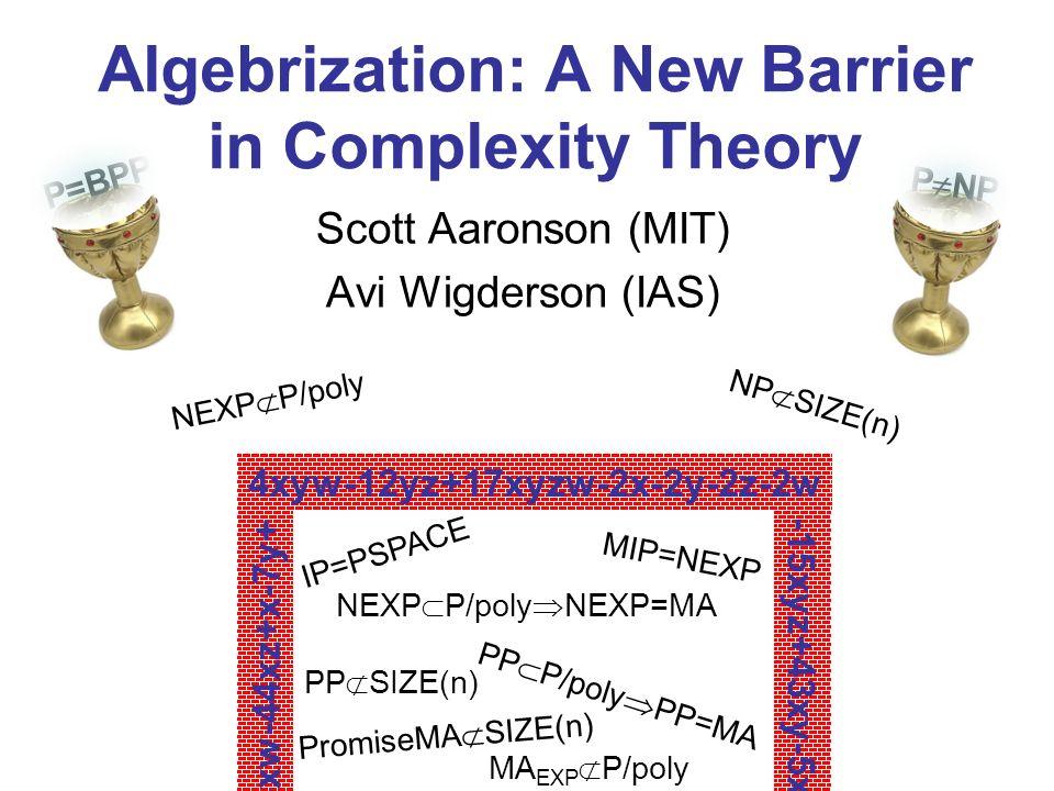 Algebrization: A New Barrier in Complexity Theory Scott Aaronson (MIT) Avi Wigderson (IAS) 4xyw-12yz+17xyzw-2x-2y-2z-2w IP=PSPACE MA EXP P/poly MIP=NE