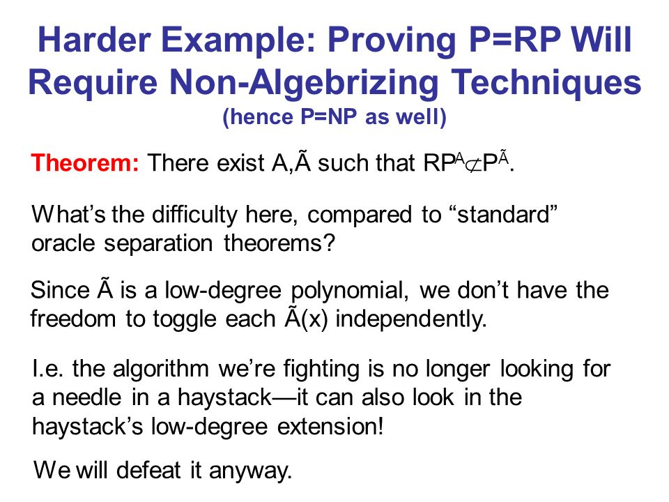 Harder Example: Proving P=RP Will Require Non-Algebrizing Techniques (hence P=NP as well) Theorem: There exist A,Ã such that RP A P Ã. Whats the diffi