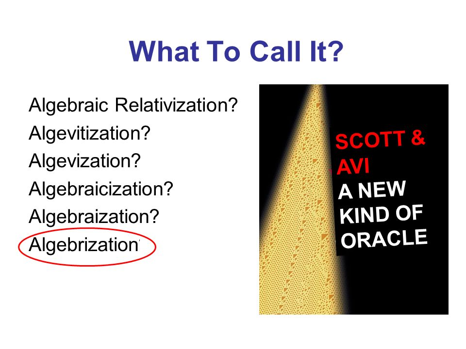What To Call It? Algebraic Relativization? Algevitization? Algevization? Algebraicization? Algebraization? Algebrization? SCOTT & AVI A NEW KIND OF OR