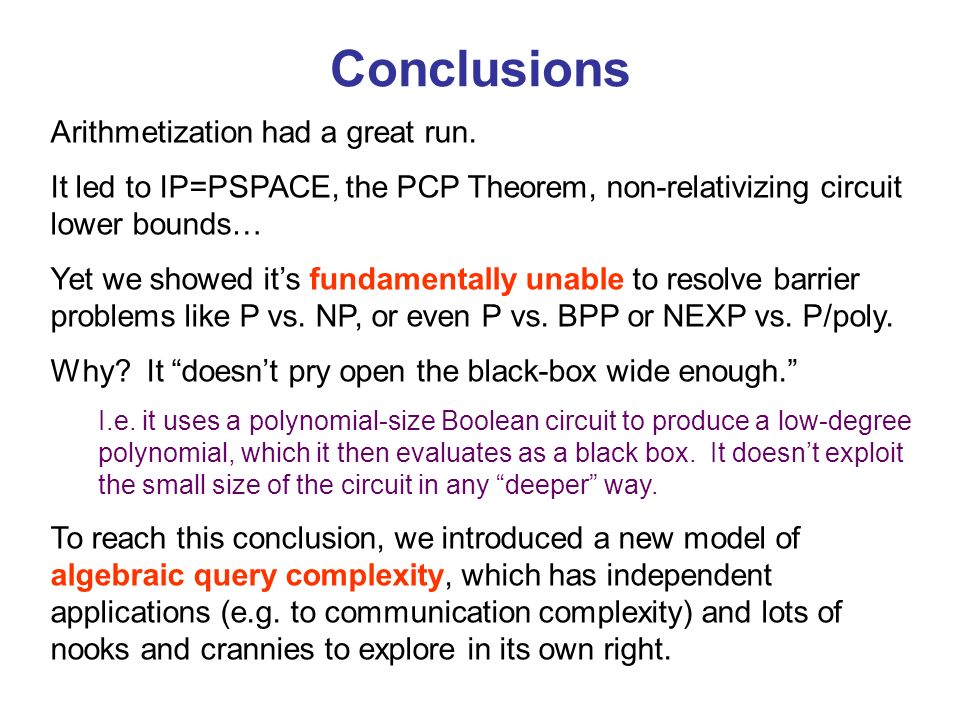Conclusions Arithmetization had a great run. It led to IP=PSPACE, the PCP Theorem, non-relativizing circuit lower bounds… Yet we showed its fundamenta