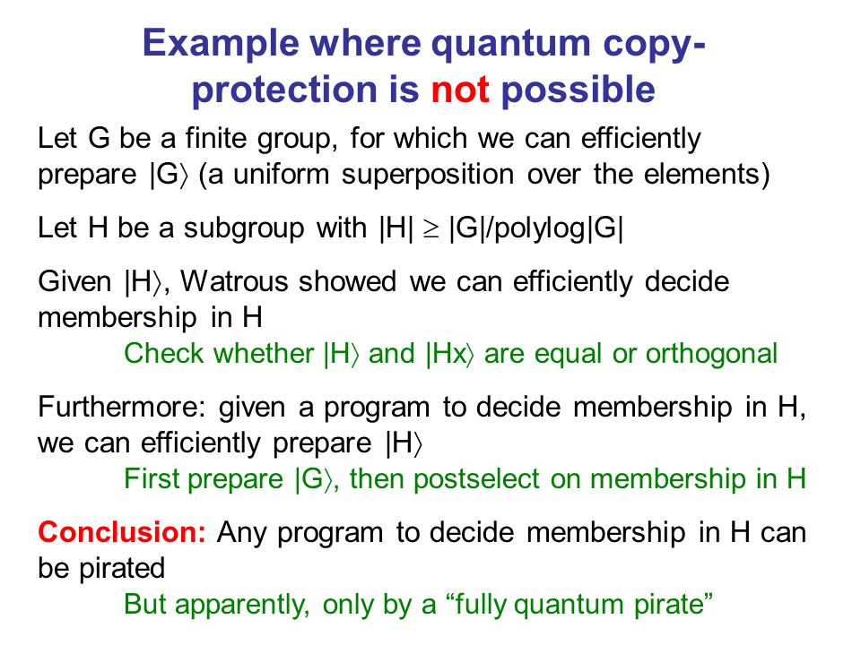 Example where quantum copy- protection is not possible Let G be a finite group, for which we can efficiently prepare |G (a uniform superposition over the elements) Let H be a subgroup with |H| |G|/polylog|G| Given |H, Watrous showed we can efficiently decide membership in H Check whether |H and |Hx are equal or orthogonal Furthermore: given a program to decide membership in H, we can efficiently prepare |H First prepare |G, then postselect on membership in H Conclusion: Any program to decide membership in H can be pirated But apparently, only by a fully quantum pirate